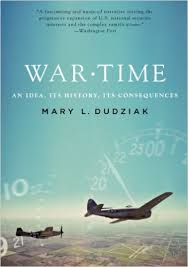 War Time: An Idea, Its History, and Its Consequences by Mary L. Dudziak, Emory Law Professor and Distinguished Discussant of 2017 Grotius Lecture