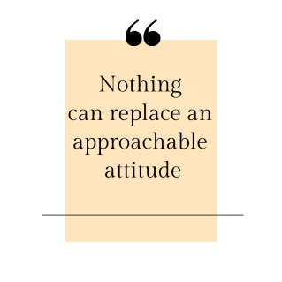 Nothing can replace an approachable attitude