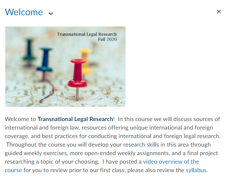 Welcome  Transnational Legal Research Fall 2020  Welcome to Transnational Legal Research! In this course we will discuss sources of international and foreign law, resources offering unique international and foreign coverage, and best practices for conducting international and foreign legal research. Throughout the course you will develop your research skills in this area through guided weekly exercises, more open-ended weekly assignments, and a final project researching a topic of your choosing. I have posted a video overview of the course for you to review prior to our first class; please also review the syllabus.